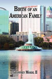 Birth of an American Family by Geoffrey Moehl II