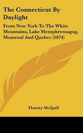 The Connecticut by Daylight: From New York to the White Mountains, Lake Memphremagog, Montreal and Quebec (1874) by Thursty McQuill image