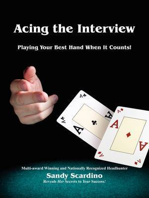 Acing the Interview: Playing Your Best Hand When It Counts! by Sandy Scardino