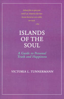 Islands of the Soul: A Guide to Personal Truth and Happiness by Victoria L Tunnermann