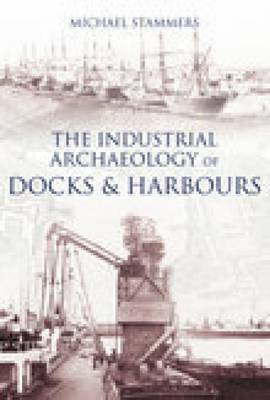 The Industrial Archaeology of Docks & Harbours by Michael Stammers