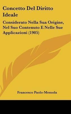 Concetto del Diritto Ideale: Considerato Nella Sua Origine, Nel Suo Contenuto E Nelle Sue Applicazioni (1905) by Francesco Paolo-Memola