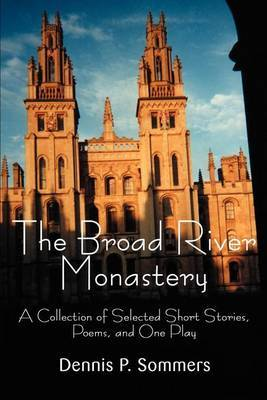 The Broad River Monastery: A Collection of Selected Short Stories, Poems, and One Play by Dennis P Sommers