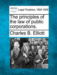 The Principles of the Law of Public Corporations. by Charles Burke Elliott