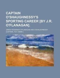 Captain O'shaughnessy's Sporting Career [by J.R. O'flanagan]. by James Roderick O'Flanagan image