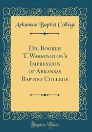 Dr. Booker T. Washington's Impression of Arkansas Baptist College (Classic Reprint) by Arkansas Baptist College image