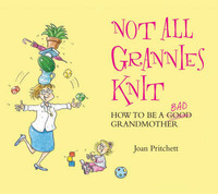 Not All Grannies Knit: How to be a Bad Grandmother by Joan Pritchett image