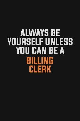 Always Be Yourself Unless You Can Be A Billing Clerk by Camila Cooper