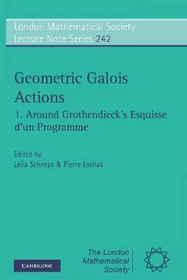 Geometric Galois Actions: Volume 1, Around Grothendieck's Esquisse D'un Programme: v.1 by Alexander Grothendieck