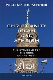 Christianity, Islam and Atheism by William Kilpatrick