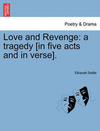Love and Revenge: A Tragedy [In Five Acts and in Verse]. by Elkanah Settle