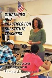 Strategies and Practices for Substitute Teachers: A Guide for Success in the Classroom by Pamela J. Rodriguez