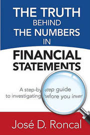 The Truth Behind the Numbers in Financial Statements: A Step-By-Step Guide to Investigating Before You Invest by Jos D Roncal