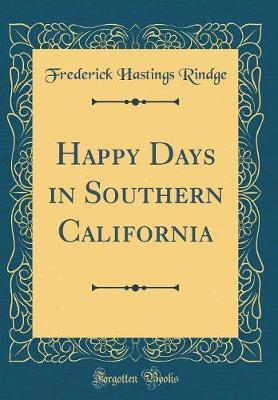 Happy Days in Southern California (Classic Reprint) by Frederick Hastings Rindge