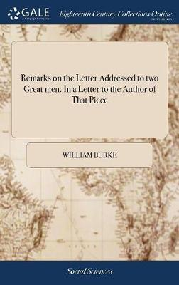 Remarks on the Letter Addressed to Two Great Men. in a Letter to the Author of That Piece by William Burke