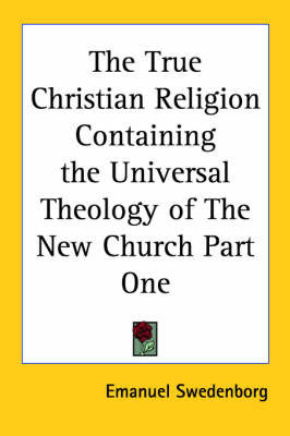 The True Christian Religion Containing the Universal Theology of The New Church Part One by Emanuel Swedenborg