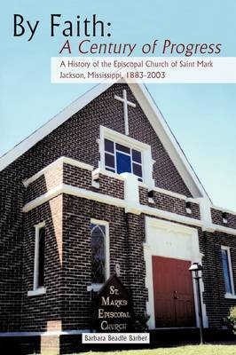 By Faith: A Century of Progress: A History of the Episcopal Church of Saint Mark, Jackson, Mississippi 1883-2003 by Barbara Beadle Barber