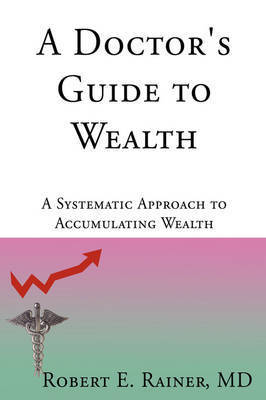 A Doctor's Guide to Wealth by Robert E Rainer