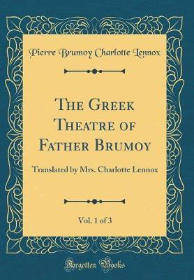 The Greek Theatre of Father Brumoy, Vol. 1 of 3 by Pierre Brumoy Charlotte Lennox