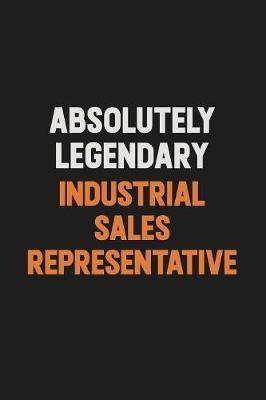 Absolutely Legendary Industrial Sales Representative by Camila Cooper