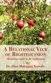 A Relational View of Righteousness: (Relating Right to Be Righteous) by Dr Allan Mulengani Katwalo image