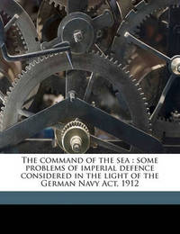 The Command of the Sea: Some Problems of Imperial Defence Considered in the Light of the German Navy ACT, 1912 by Archibald Hurd