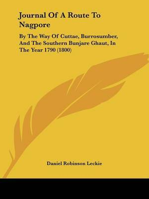 Journal Of A Route To Nagpore: By The Way Of Cuttae, Burrosumber, And The Southern Bunjare Ghaut, In The Year 1790 (1800) by Daniel Robinson Leckie image