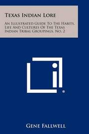 Texas Indian Lore: An Illustrated Guide to the Habits, Life and Cultures of the Texas Indian Tribal Groupings, No. 2 by Gene Fallwell