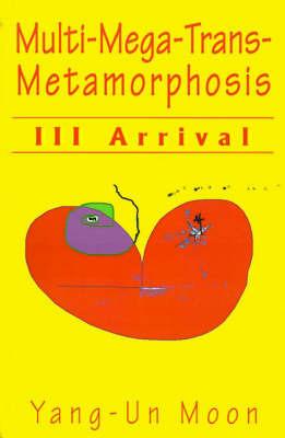 Multi-Mega-Trans-Metamorphosis: III Arrival by Yang-Un Moon Eiman