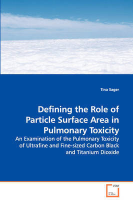 Defining the Role of Particle Surface Area in Pulmonary Toxicity - An Examination of the Pulmonary Toxicity of Ultrafine and Fine-Sized Carbon Black and Titanium Dioxide by Tina Sager