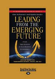 Leading from the Emerging Future: From Ego-system to Eco-system Economies by Kaufer, Otto Scharmer and Katrin