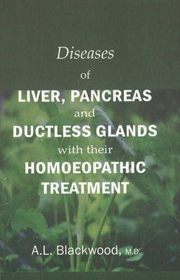 Diseases of Liver, Pancreas & Ductless Glands with Their Homoeopathic Treatment by A.L. Blackwood