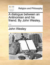 A Dialogue Between an Antinomian and His Friend. by John Wesley, ... by John Wesley