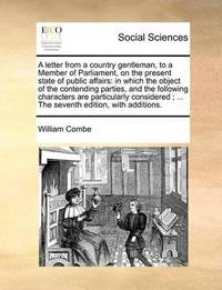 A Letter from a Country Gentleman, to a Member of Parliament, on the Present State of Public Affairs: In Which the Object of the Contending Parties, and the Following Characters Are Particularly Considered; ... the Seventh Edition, with Additions. by William Combe