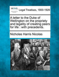 A Letter to the Duke of Wellington on the Propriety and Legality of Creating Peers for Life by Nicholas Harris Nicolas