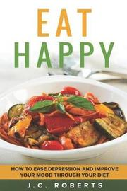 Eat Happy - How to Ease Depression and Improve Your Mood Through Diet by J.C. Roberts