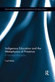 Indigenous Education and the Metaphysics of Presence by Carl Mika