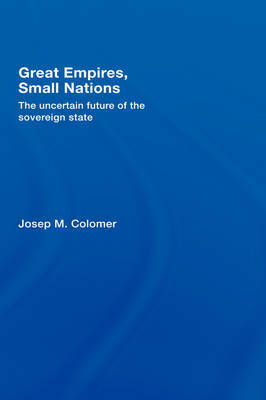 Great Empires, Small Nations: The Uncertain Future of the Sovereign State by Josep M. Colomer