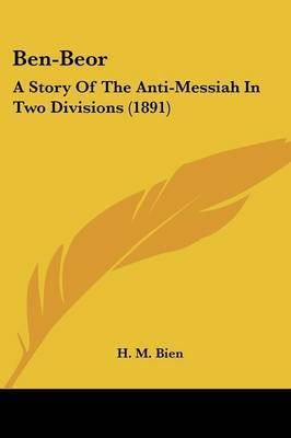 Ben-Beor: A Story of the Anti-Messiah in Two Divisions (1891) by H. M. Bien