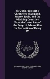 Sir John Froissart's Chronicles of England, France, Spain, and the Adjoining Countries, from the Latter Part of the Reign of Edward II to the Coronation of Henry IV by Thomas Johnes
