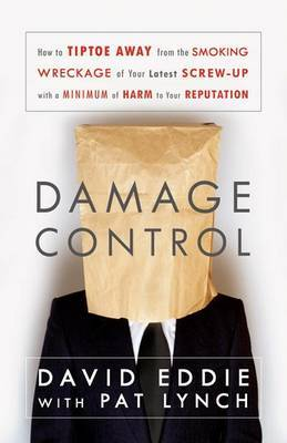 Damage Control: How to Tiptoe Away from the Smoking Wreckage of Your Latest Screw-Up with a Minimum of Harm to Your Reputation by David Eddie