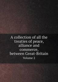 A Collection of All the Treaties of Peace, Alliance and Commerce, Between Great-Britain Volume 2 by Great Britain