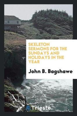 Skeleton Sermons for the Sundays and Holidays in the Year by John B Bagshawe