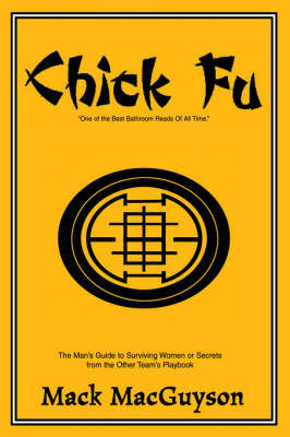 Chick Fu: The Man's Guide to Surviving Women or Secrets from the Other Team's Playbook by Mack MacGuyson