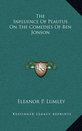 The Influence of Plautus on the Comedies of Ben Jonson by Eleanor P. Lumley