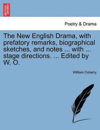The New English Drama, with Prefatory Remarks, Biographical Sketches, and Notes ... with ... Stage Directions. ... Edited by W. O. by William Oxberry