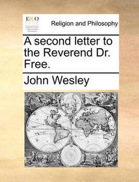 A Second Letter to the Reverend Dr. Free. by John Wesley