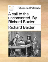 A Call to the Unconverted. by Richard Baxter by Richard Baxter