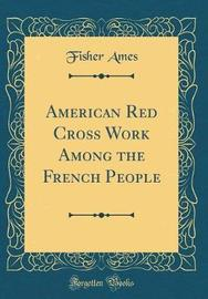 American Red Cross Work Among the French People (Classic Reprint) by Fisher Ames image