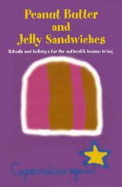 Peanut Butter and Jelly Sandwiches: Rituals and Holidays for the Authentik Human Being by Copernicus again image